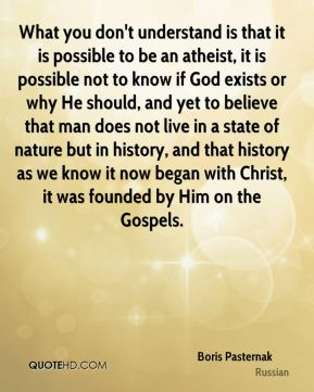 Boris Pasternak - What you don't understand is that it is possible to be an atheist, it is possible not to know if God exists or why He should, and yet to believe that man does not live in a state of nature but in history, and that history as we know it now began with Christ, it was founded by Him on the Gospels.