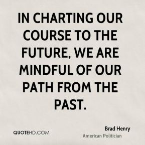 Brad Henry - In charting our course to the future, we are mindful of our path from the past.