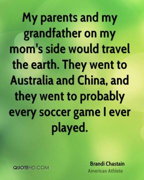 My parents and my grandfather on my mom's side would travel the earth. They went to Australia and China, and they went to probably every soccer game I ever played.
