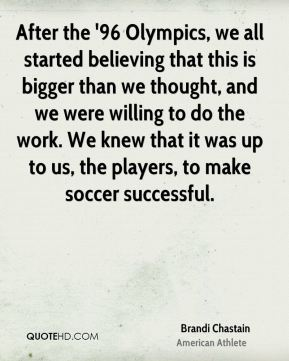 After the '96 Olympics, we all started believing that this is bigger than we thought, and we were willing to do the work. We knew that it was up to us, the players, to make soccer successful.