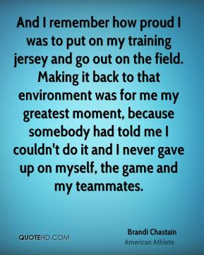 Brandi Chastain - And I remember how proud I was to put on my training jersey and go out on the field. Making it back to that environment was for me my greatest moment, because somebody had told me I couldn't do it and I never gave up on myself, the game and my teammates.