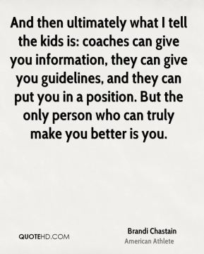 And then ultimately what I tell the kids is: coaches can give you information, they can give you guidelines, and they can put you in a position. But the only person who can truly make you better is you.