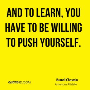 And to learn, you have to be willing to push yourself.