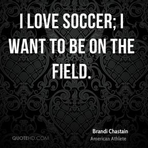 I love soccer; I want to be on the field.
