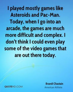 I played mostly games like Asteroids and Pac-Man. Today, when I go into an arcade, the games are much more difficult and complex. I don't think I could even play some of the video games that are out there today.