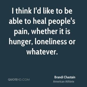 I think I'd like to be able to heal people's pain, whether it is hunger, loneliness or whatever.