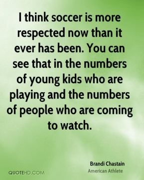 I think soccer is more respected now than it ever has been. You can see that in the numbers of young kids who are playing and the numbers of people who are coming to watch.