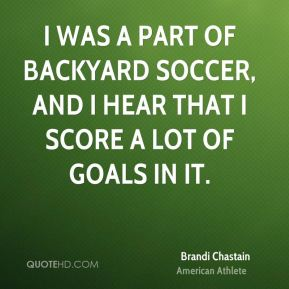 Brandi Chastain - I was a part of Backyard Soccer, and I hear that I score a lot of goals in it.