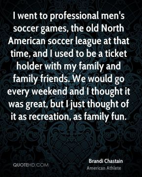 I went to professional men's soccer games, the old North American soccer league at that time, and I used to be a ticket holder with my family and family friends. We would go every weekend and I thought it was great, but I just thought of it as recreation, as family fun.