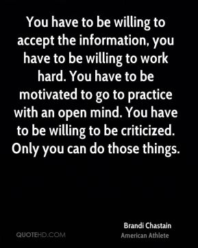 You have to be willing to accept the information, you have to be willing to work hard. You have to be motivated to go to practice with an open mind. You have to be willing to be criticized. Only you can do those things.