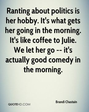 Brandi Chastain - Ranting about politics is her hobby. It's what gets her going in the morning. It's like coffee to Julie. We let her go -- it's actually good comedy in the morning.