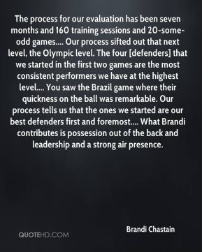 Brandi Chastain - The process for our evaluation has been seven months and 160 training sessions and 20-some-odd games.... Our process sifted out that next level, the Olympic level. The four [defenders] that we started in the first two games are the most consistent performers we have at the highest level.... You saw the Brazil game where their quickness on the ball was remarkable. Our process tells us that the ones we started are our best defenders first and foremost.... What Brandi contributes is possession out of the back and leadership and a strong air presence.