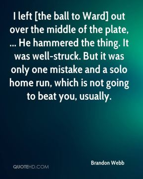 I left [the ball to Ward] out over the middle of the plate, ... He hammered the thing. It was well-struck. But it was only one mistake and a solo home run, which is not going to beat you, usually.