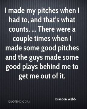 I made my pitches when I had to, and that's what counts, ... There were a couple times when I made some good pitches and the guys made some good plays behind me to get me out of it.