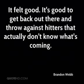 It felt good. It's good to get back out there and throw against hitters that actually don't know what's coming.
