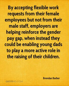 Brendan Barber - By accepting flexible work requests from their female employees but not from their male staff, employers are helping reinforce the gender pay gap, when instead they could be enabling young dads to play a more active role in the raising of their children.