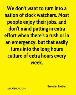 We don't want to turn into a nation of clock watchers. Most people enjoy their jobs, and don't mind putting in extra effort when there's a rush or in an emergency, but that easily turns into the long hours culture of extra hours every week.