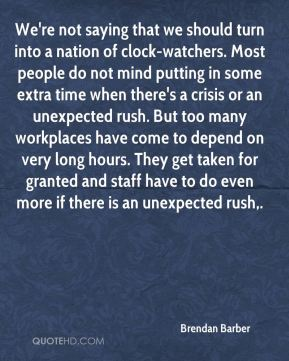 We're not saying that we should turn into a nation of clock-watchers. Most people do not mind putting in some extra time when there's a crisis or an unexpected rush. But too many workplaces have come to depend on very long hours. They get taken for granted and staff have to do even more if there is an unexpected rush.