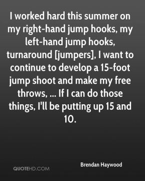 Brendan Haywood - I worked hard this summer on my right-hand jump hooks, my left-hand jump hooks, turnaround [jumpers], I want to continue to develop a 15-foot jump shoot and make my free throws, ... If I can do those things, I'll be putting up 15 and 10.