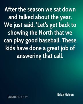 After the season we sat down and talked about the year. We just said, 'Let's get back to showing the North that we can play good baseball. These kids have done a great job of answering that call.