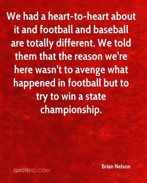 We had a heart-to-heart about it and football and baseball are totally different. We told them that the reason we're here wasn't to avenge what happened in football but to try to win a state championship.
