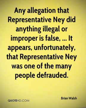 Any allegation that Representative Ney did anything illegal or improper is false, ... It appears, unfortunately, that Representative Ney was one of the many people defrauded.