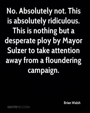 No. Absolutely not. This is absolutely ridiculous. This is nothing but a desperate ploy by Mayor Sulzer to take attention away from a floundering campaign.