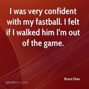 Bruce Chen - I was very confident with my fastball. I felt if I walked him I'm out of the game.