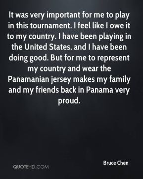 Bruce Chen - It was very important for me to play in this tournament. I feel like I owe it to my country. I have been playing in the United States, and I have been doing good. But for me to represent my country and wear the Panamanian jersey makes my family and my friends back in Panama very proud.