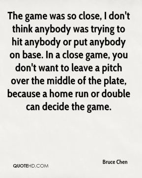 Bruce Chen - The game was so close, I don't think anybody was trying to hit anybody or put anybody on base. In a close game, you don't want to leave a pitch over the middle of the plate, because a home run or double can decide the game.