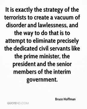 It is exactly the strategy of the terrorists to create a vacuum of disorder and lawlessness, and the way to do that is to attempt to eliminate precisely the dedicated civil servants like the prime minister, the president and the senior members of the interim government.