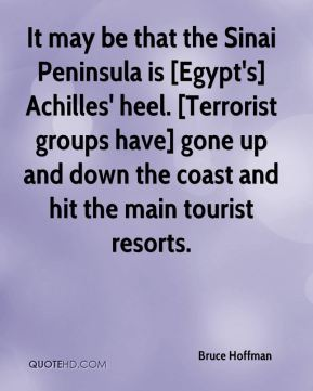 Bruce Hoffman - It may be that the Sinai Peninsula is [Egypt's] Achilles' heel. [Terrorist groups have] gone up and down the coast and hit the main tourist resorts.