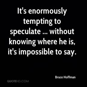 Bruce Hoffman - It's enormously tempting to speculate ... without knowing where he is, it's impossible to say.