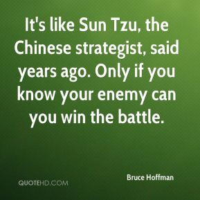 It's like Sun Tzu, the Chinese strategist, said years ago. Only if you know your enemy can you win the battle.