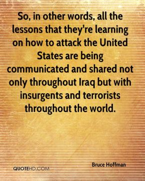 Bruce Hoffman - So, in other words, all the lessons that they're learning on how to attack the United States are being communicated and shared not only throughout Iraq but with insurgents and terrorists throughout the world.
