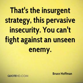 Bruce Hoffman - That's the insurgent strategy, this pervasive insecurity. You can't fight against an unseen enemy.