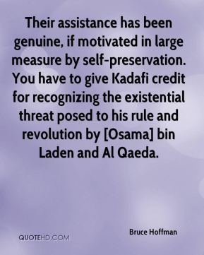 Bruce Hoffman - Their assistance has been genuine, if motivated in large measure by self-preservation. You have to give Kadafi credit for recognizing the existential threat posed to his rule and revolution by [Osama] bin Laden and Al Qaeda.