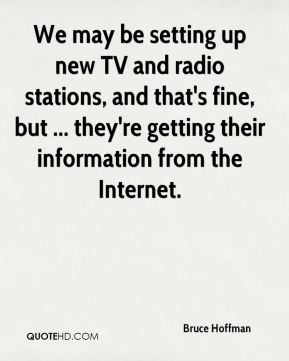 We may be setting up new TV and radio stations, and that's fine, but ... they're getting their information from the Internet.