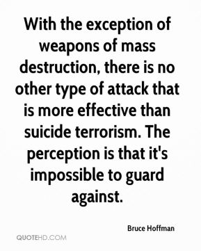 With the exception of weapons of mass destruction, there is no other type of attack that is more effective than suicide terrorism. The perception is that it's impossible to guard against.