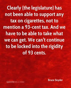Bruce Snyder - Clearly (the legislature) has not been able to support any tax on cigarettes, not to mention a 93-cent tax. And we have to be able to take what we can get. We can't continue to be locked into the rigidity of 93 cents.