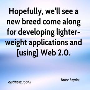 Bruce Snyder - Hopefully, we'll see a new breed come along for developing lighter-weight applications and [using] Web 2.0.