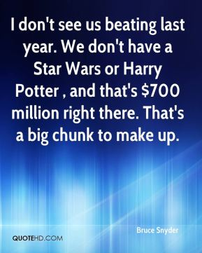 Bruce Snyder - I don't see us beating last year. We don't have a Star Wars or Harry Potter , and that's $700 million right there. That's a big chunk to make up.