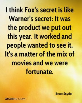 Bruce Snyder - I think Fox's secret is like Warner's secret: It was the product we put out this year. It worked and people wanted to see it. It's a matter of the mix of movies and we were fortunate.