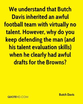 Butch Davis - We understand that Butch Davis inherited an awful football team with virtually no talent. However, why do you keep defending the man (and his talent evaluation skills) when he clearly had awful drafts for the Browns?