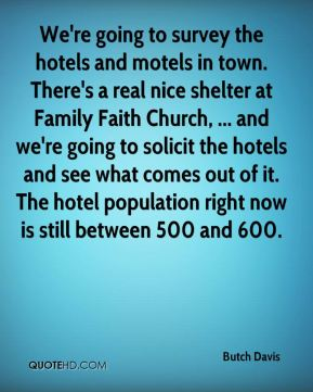 Butch Davis - We're going to survey the hotels and motels in town. There's a real nice shelter at Family Faith Church, ... and we're going to solicit the hotels and see what comes out of it. The hotel population right now is still between 500 and 600.