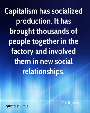 C. L. R. James - Capitalism has socialized production. It has brought thousands of people together in the factory and involved them in new social relationships.