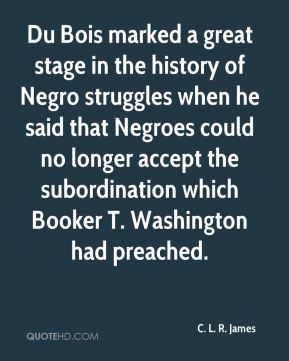 Du Bois marked a great stage in the history of Negro struggles when he said that Negroes could no longer accept the subordination which Booker T. Washington had preached.