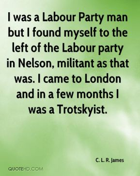 C. L. R. James - I was a Labour Party man but I found myself to the left of the Labour party in Nelson, militant as that was. I came to London and in a few months I was a Trotskyist.