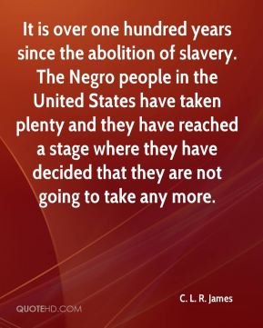 C. L. R. James - It is over one hundred years since the abolition of slavery. The Negro people in the United States have taken plenty and they have reached a stage where they have decided that they are not going to take any more.