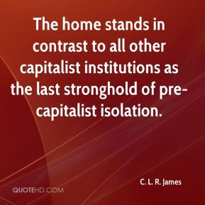 C. L. R. James - The home stands in contrast to all other capitalist institutions as the last stronghold of pre-capitalist isolation.